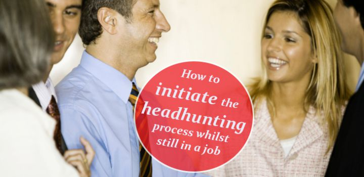 How to Initiate the Headhunting Process Whilst Still in a Job